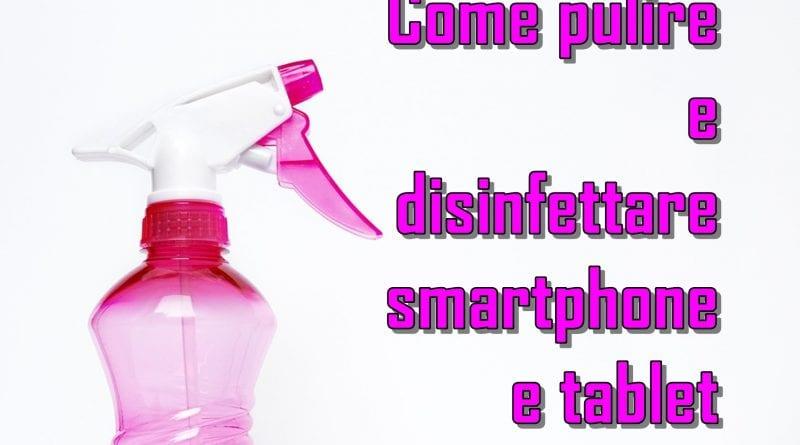Come pulire e disinfettare smartphone e tablet